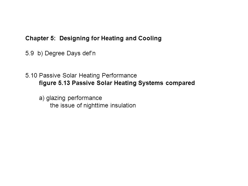 Chapter 5: Designing for Heating and Cooling 5.9 b) Degree Days def'n 5.10 Passive Solar Heating Performance figure 5.13 Passive Solar Heating Systems compared a) glazing performance the issue of nighttime insulation