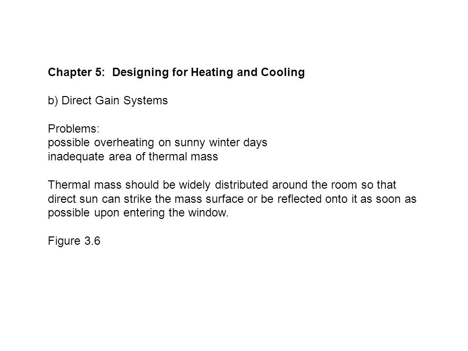 Chapter 5: Designing for Heating and Cooling b) Direct Gain Systems Problems: possible overheating on sunny winter days inadequate area of thermal mass Thermal mass should be widely distributed around the room so that direct sun can strike the mass surface or be reflected onto it as soon as possible upon entering the window.
