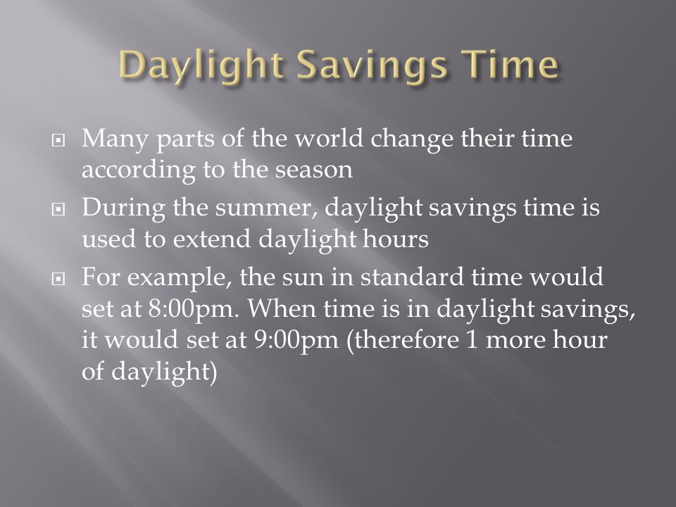  Many parts of the world change their time according to the season  During the summer, daylight savings time is used to extend daylight hours  For example, the sun in standard time would set at 8:00pm.