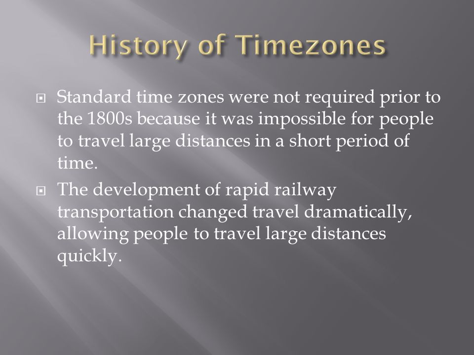  Standard time zones were not required prior to the 1800s because it was impossible for people to travel large distances in a short period of time.