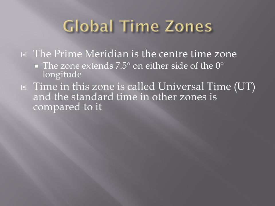  The Prime Meridian is the centre time zone  The zone extends 7.5  on either side of the 0  longitude  Time in this zone is called Universal Time (UT) and the standard time in other zones is compared to it