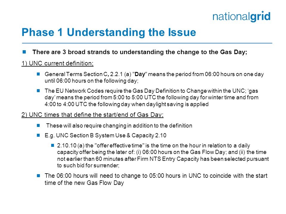 Phase 1 Understanding the Issue  There are 3 broad strands to understanding the change to the Gas Day; 1) UNC current definition;  General Terms Section C, (a) Day means the period from 06:00 hours on one day until 06:00 hours on the following day;  The EU Network Codes require the Gas Day Definition to Change within the UNC; 'gas day' means the period from 5:00 to 5:00 UTC the following day for winter time and from 4:00 to 4:00 UTC the following day when daylight saving is applied 2) UNC times that define the start/end of Gas Day;  These will also require changing in addition to the definition  E.g.