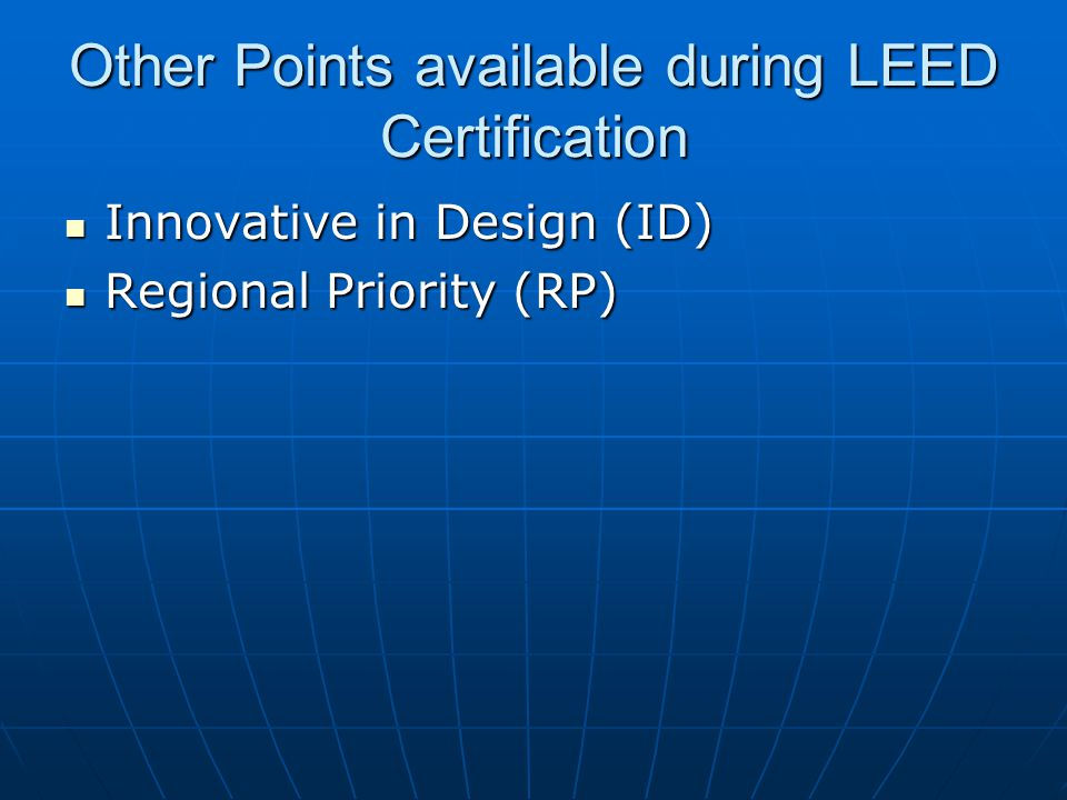 Other Points available during LEED Certification Innovative in Design (ID) Innovative in Design (ID) Regional Priority (RP) Regional Priority (RP)