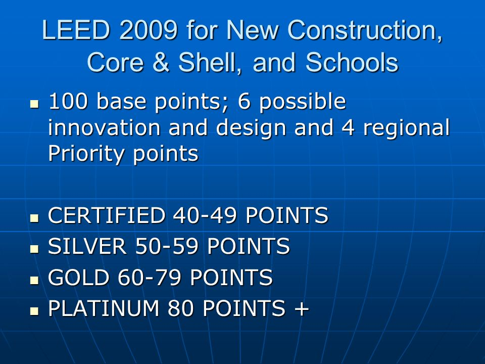 LEED 2009 for New Construction, Core & Shell, and Schools 100 base points; 6 possible innovation and design and 4 regional Priority points 100 base points; 6 possible innovation and design and 4 regional Priority points CERTIFIED POINTS CERTIFIED POINTS SILVER POINTS SILVER POINTS GOLD POINTS GOLD POINTS PLATINUM 80 POINTS + PLATINUM 80 POINTS +