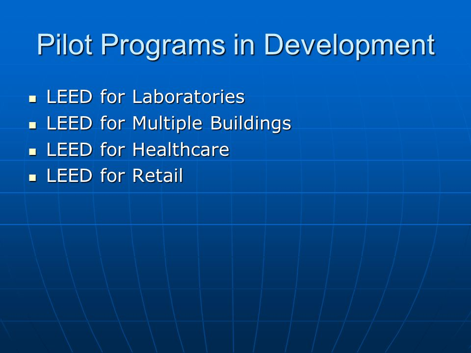 Pilot Programs in Development LEED for Laboratories LEED for Laboratories LEED for Multiple Buildings LEED for Multiple Buildings LEED for Healthcare LEED for Healthcare LEED for Retail LEED for Retail