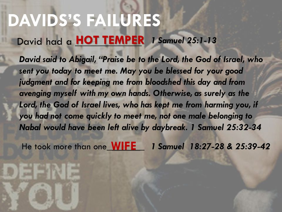 DAVIDS'S FAILURES David had a ____________ HOT TEMPER 1 Samuel 25:1-13 ______ He took more than one________ WIFE 1 Samuel 18:27-28 & 25:39-42 David said to Abigail, Praise be to the Lord, the God of Israel, who sent you today to meet me.