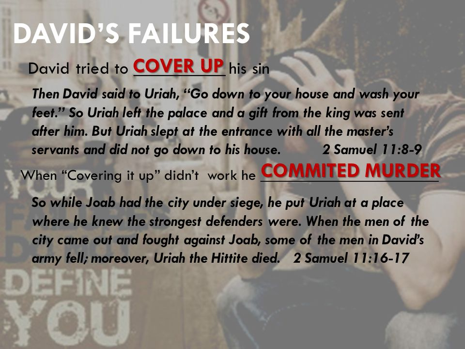 DAVID'S FAILURES David tried to __________ his sin COVER UP Then David said to Uriah, Go down to your house and wash your feet. So Uriah left the palace and a gift from the king was sent after him.