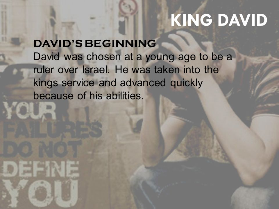 yin KING DAVID DAVID'S BEGINNING David was chosen at a young age to be a ruler over Israel.