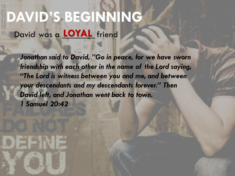 DAVID'S BEGINNING David was a _______ friend Jonathan said to David, Go in peace, for we have sworn friendship with each other in the name of the Lord saying, The Lord is witness between you and me, and between your descendants and my descendants forever. Then David left, and Jonathan went back to town.