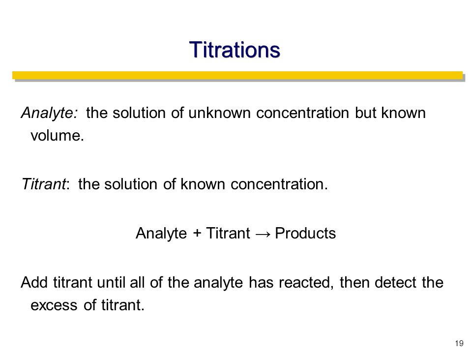 19 Titrations Analyte: the solution of unknown concentration but known volume.