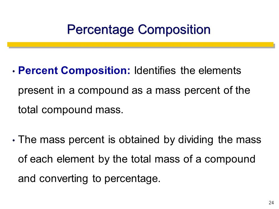 24 Percent Composition: Identifies the elements present in a compound as a mass percent of the total compound mass.