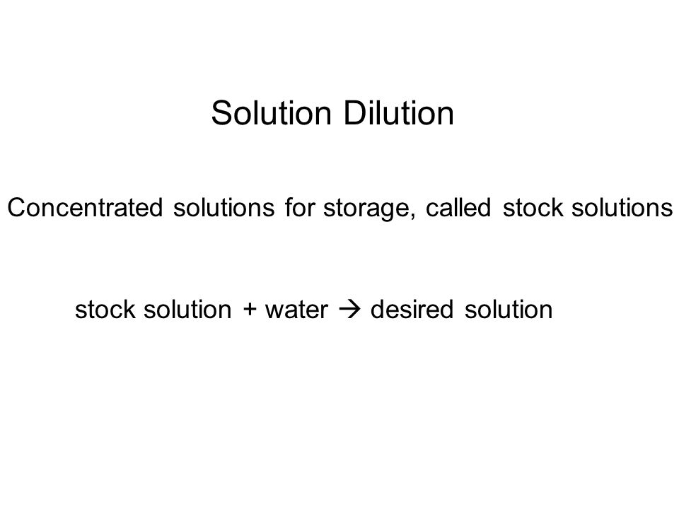 Solution Dilution Concentrated solutions for storage, called stock solutions stock solution + water  desired solution