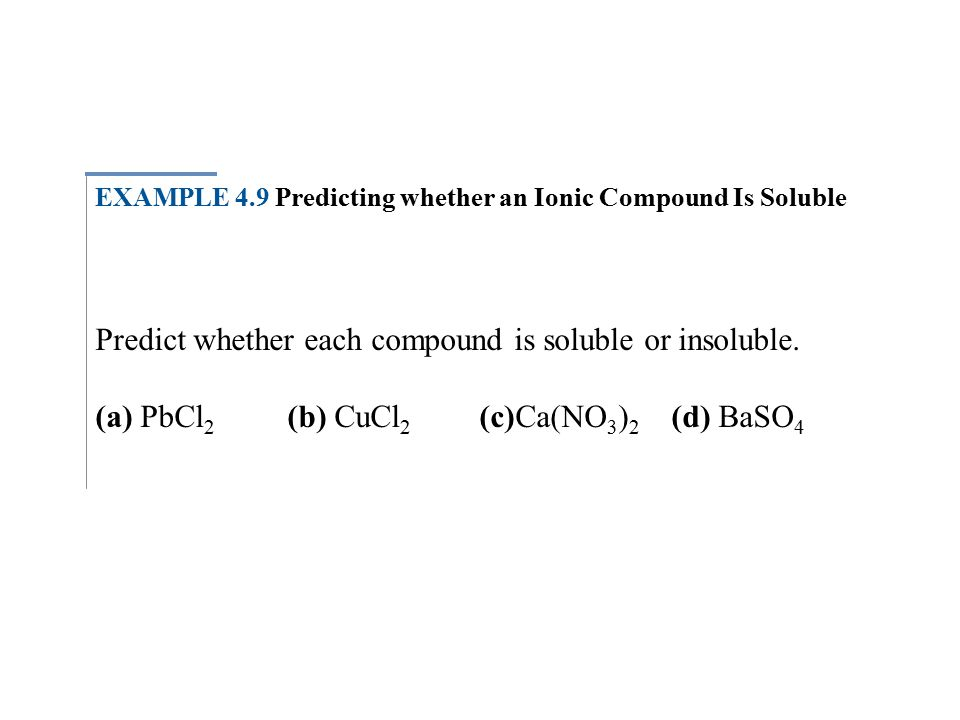 EXAMPLE 4.9 Predicting whether an Ionic Compound Is Soluble Predict whether each compound is soluble or insoluble.