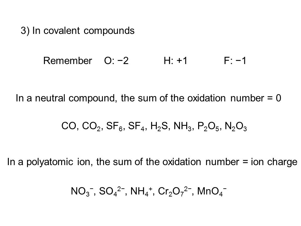 3) In covalent compounds Remember O: −2H: +1F: −1 In a neutral compound, the sum of the oxidation number = 0 In a polyatomic ion, the sum of the oxidation number = ion charge CO, CO 2, SF 6, SF 4, H 2 S, NH 3, P 2 O 5, N 2 O 3 NO 3 −, SO 4 2−, NH 4 +, Cr 2 O 7 2−, MnO 4 −