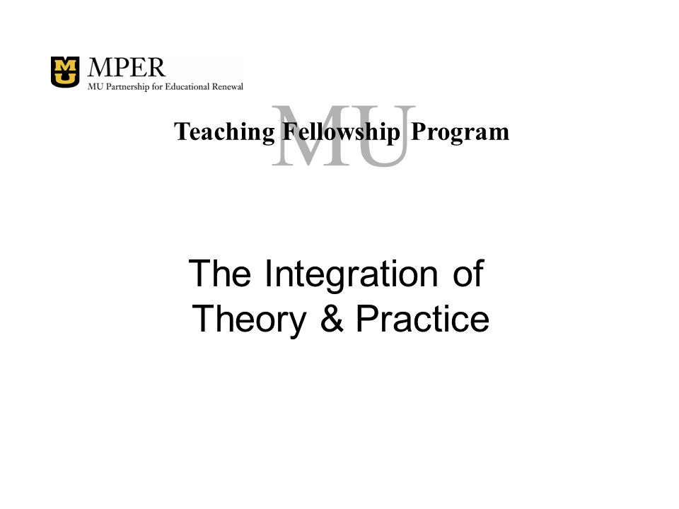 MU Teaching Fellowship Program The Integration of Theory & Practice