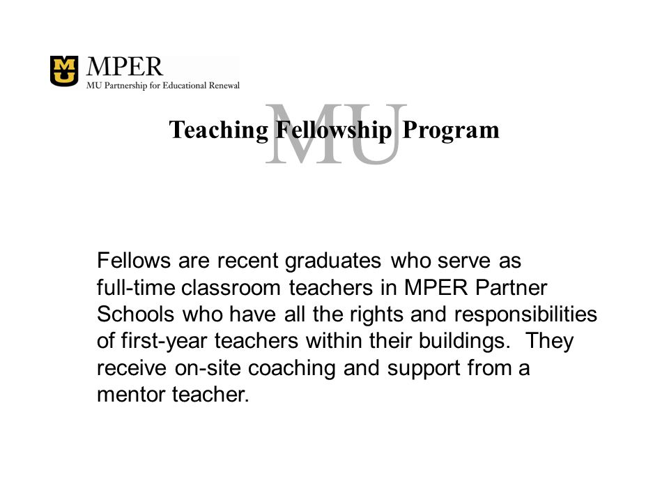 MU Teaching Fellowship Program Fellows are recent graduates who serve as full-time classroom teachers in MPER Partner Schools who have all the rights and responsibilities of first-year teachers within their buildings.