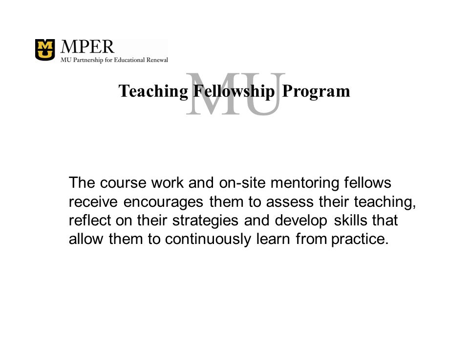 MU Teaching Fellowship Program The course work and on-site mentoring fellows receive encourages them to assess their teaching, reflect on their strategies and develop skills that allow them to continuously learn from practice.