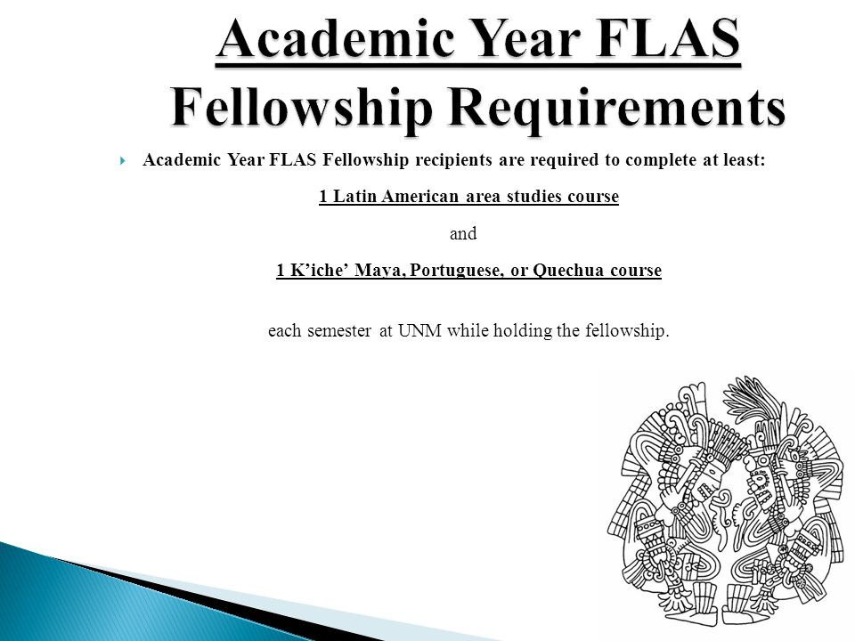  Academic Year FLAS Fellowship recipients are required to complete at least: 1 Latin American area studies course and 1 K'iche' Maya, Portuguese, or Quechua course each semester at UNM while holding the fellowship.