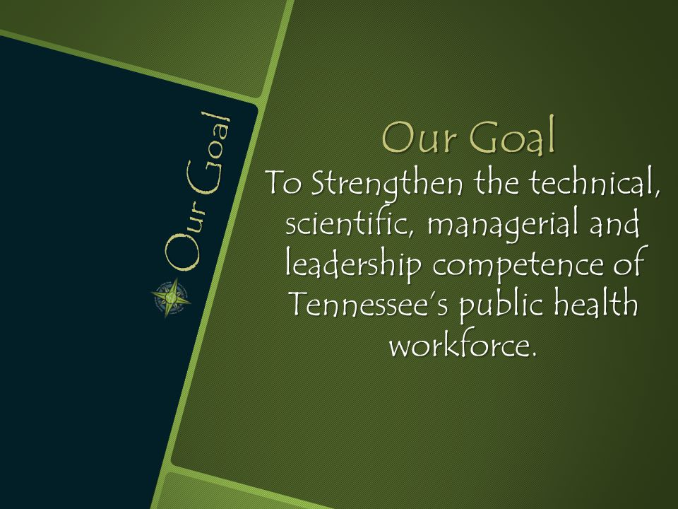 Our Goal To Strengthen the technical, scientific, managerial and leadership competence of Tennessee's public health workforce.