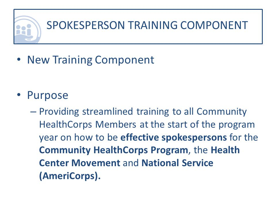 New Training Component Purpose – Providing streamlined training to all Community HealthCorps Members at the start of the program year on how to be effective spokespersons for the Community HealthCorps Program, the Health Center Movement and National Service (AmeriCorps).