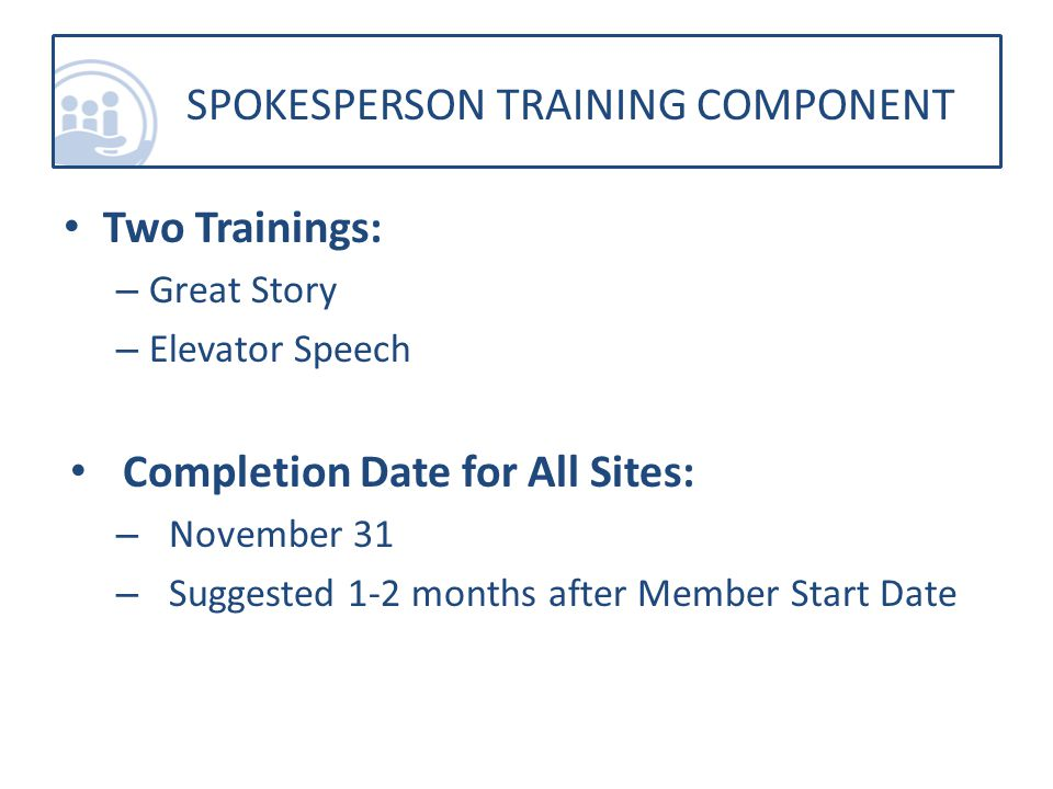 Two Trainings: – Great Story – Elevator Speech Completion Date for All Sites: – November 31 – Suggested 1-2 months after Member Start Date SPOKESPERSON TRAINING COMPONENT