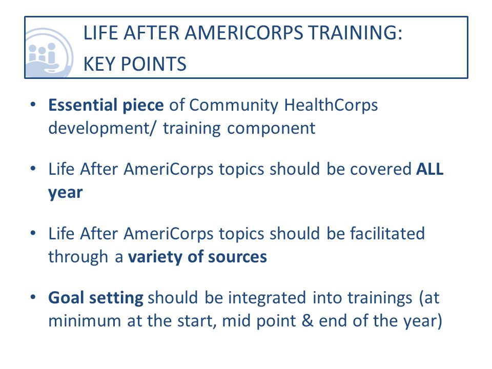 Essential piece of Community HealthCorps development/ training component Life After AmeriCorps topics should be covered ALL year Life After AmeriCorps topics should be facilitated through a variety of sources Goal setting should be integrated into trainings (at minimum at the start, mid point & end of the year) LIFE AFTER AMERICORPS TRAINING: KEY POINTS