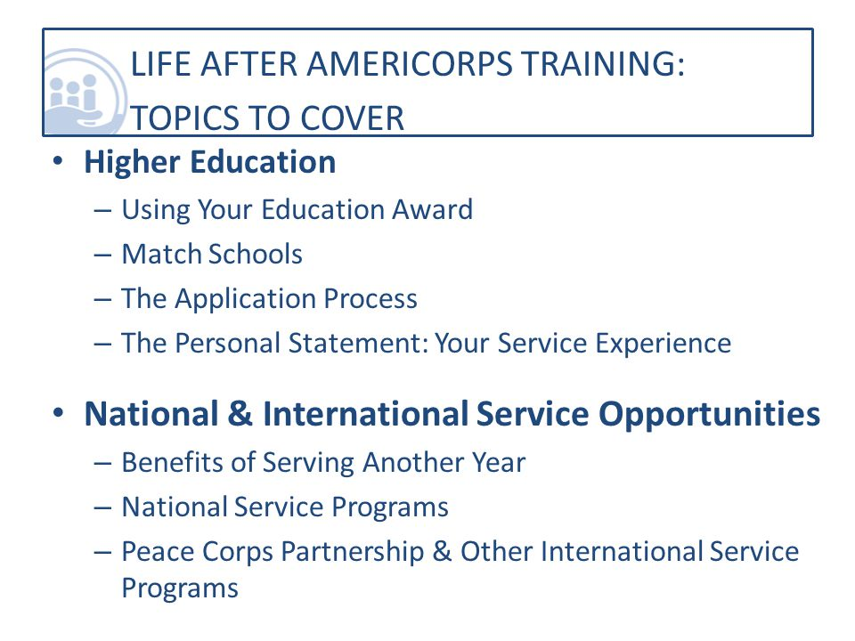 Higher Education – Using Your Education Award – Match Schools – The Application Process – The Personal Statement: Your Service Experience National & International Service Opportunities – Benefits of Serving Another Year – National Service Programs – Peace Corps Partnership & Other International Service Programs LIFE AFTER AMERICORPS TRAINING: TOPICS TO COVER