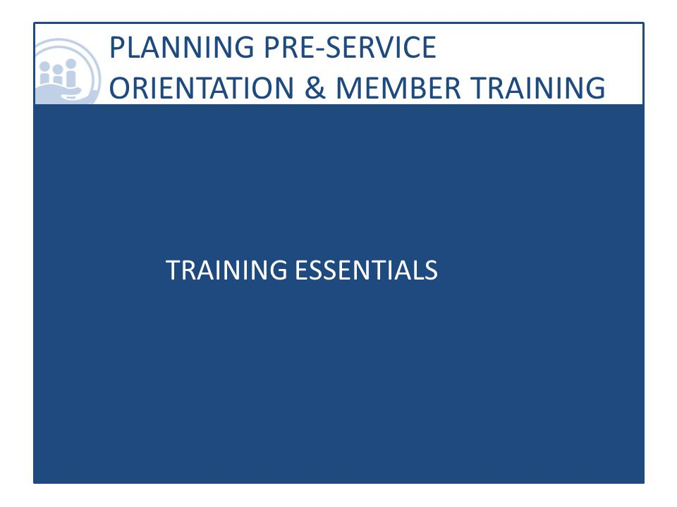 PLANNING PRE-SERVICE ORIENTATION & MEMBER TRAINING TRAINING ESSENTIALS