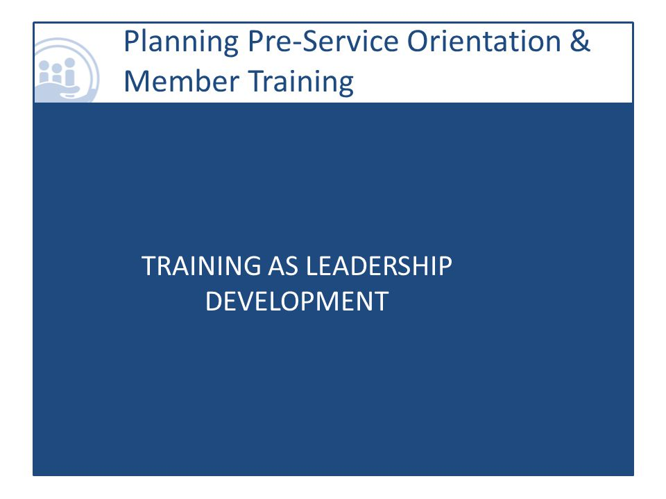 TRAINING AS LEADERSHIP DEVELOPMENT Planning Pre-Service Orientation & Member Training