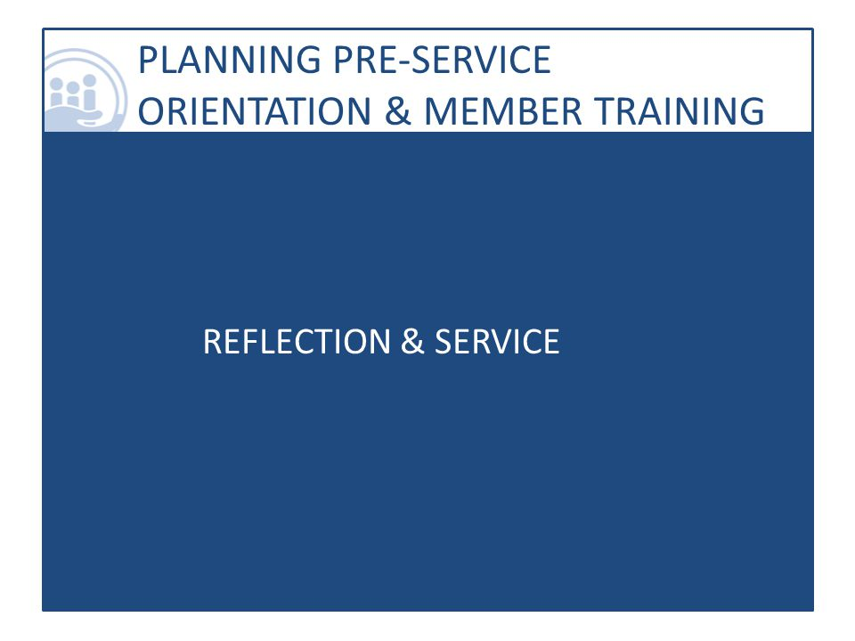 PLANNING PRE-SERVICE ORIENTATION & MEMBER TRAINING REFLECTION & SERVICE