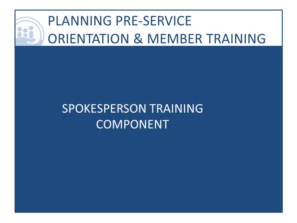 PLANNING PRE-SERVICE ORIENTATION & MEMBER TRAINING SPOKESPERSON TRAINING COMPONENT