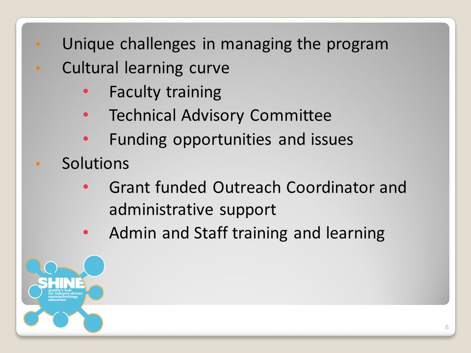 Unique challenges in managing the program Cultural learning curve Faculty training Technical Advisory Committee Funding opportunities and issues Solutions Grant funded Outreach Coordinator and administrative support Admin and Staff training and learning 6
