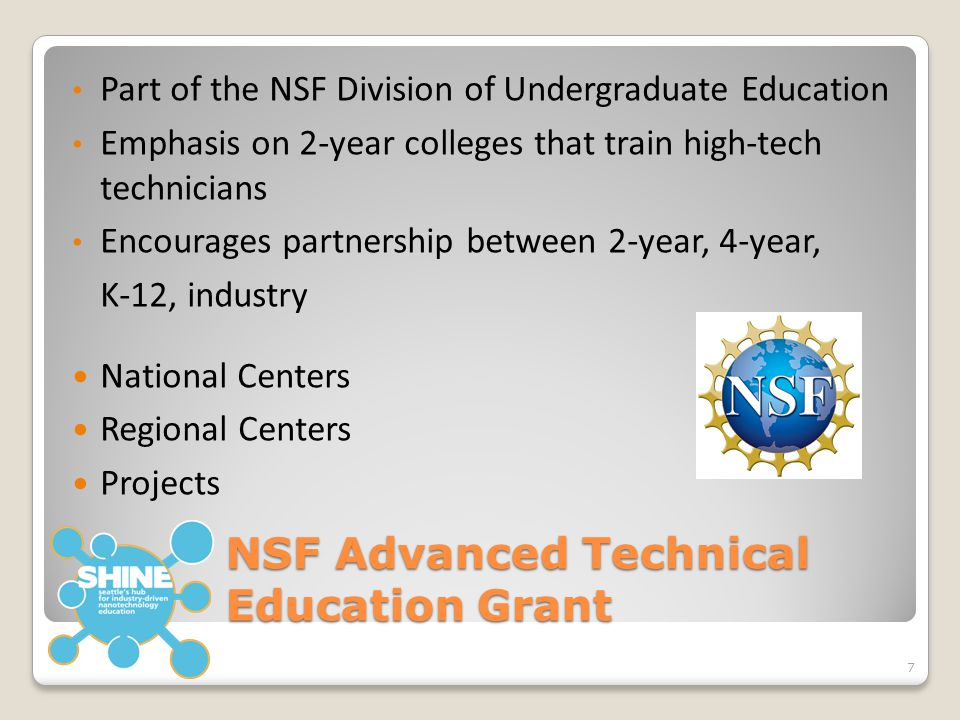 NSF Advanced Technical Education Grant Part of the NSF Division of Undergraduate Education Emphasis on 2-year colleges that train high-tech technicians Encourages partnership between 2-year, 4-year, K-12, industry National Centers Regional Centers Projects 7