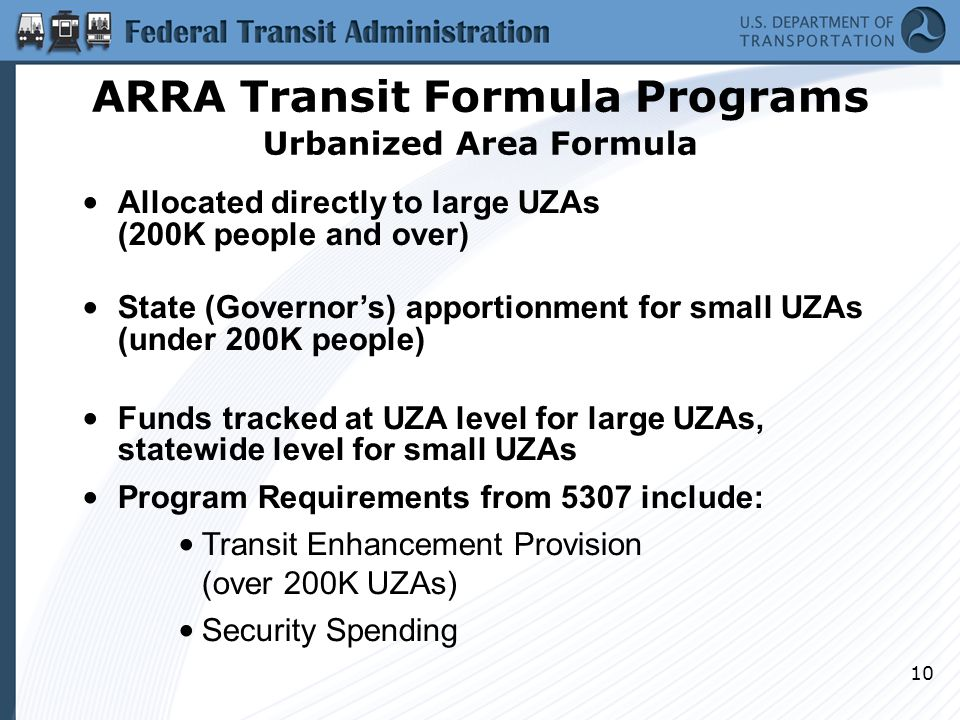 10 Allocated directly to large UZAs (200K people and over) State (Governor's) apportionment for small UZAs (under 200K people) Funds tracked at UZA level for large UZAs, statewide level for small UZAs Program Requirements from 5307 include: Transit Enhancement Provision (over 200K UZAs) Security Spending ARRA Transit Formula Programs Urbanized Area Formula