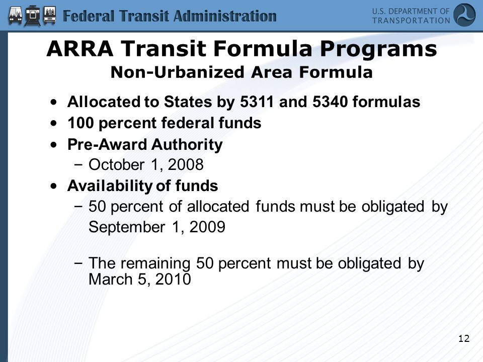 12 ARRA Transit Formula Programs Non-Urbanized Area Formula Allocated to States by 5311 and 5340 formulas 100 percent federal funds Pre-Award Authority – October 1, 2008 Availability of funds – 50 percent of allocated funds must be obligated by September 1, 2009 – The remaining 50 percent must be obligated by March 5, 2010