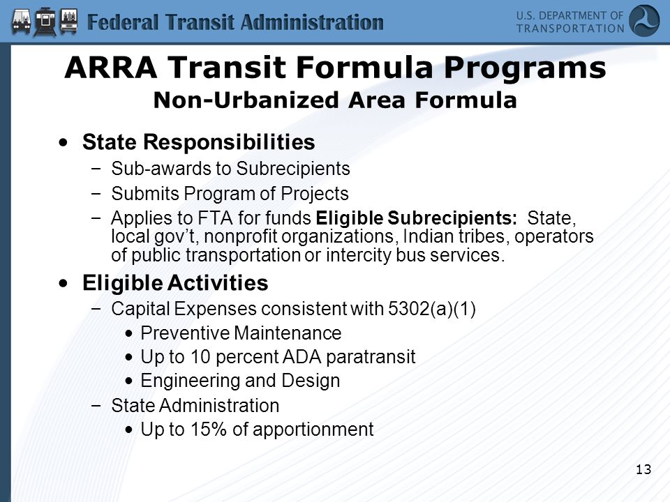 13 State Responsibilities – Sub-awards to Subrecipients – Submits Program of Projects – Applies to FTA for funds Eligible Subrecipients: State, local gov't, nonprofit organizations, Indian tribes, operators of public transportation or intercity bus services.