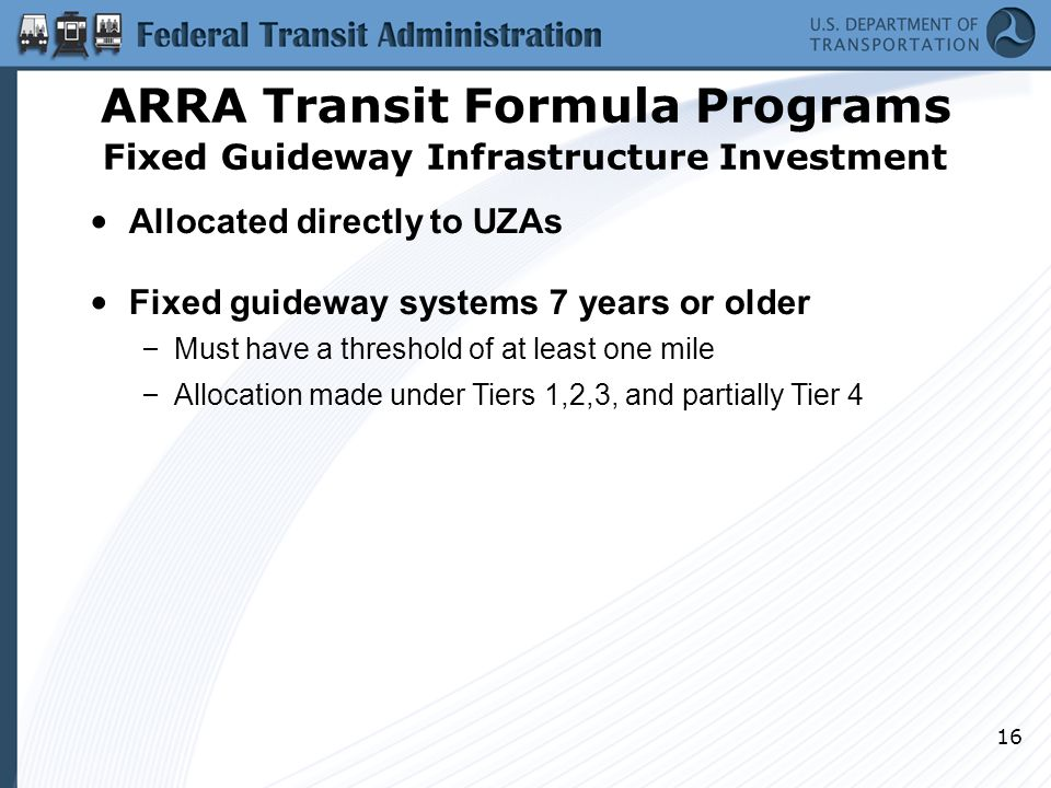 16 Allocated directly to UZAs Fixed guideway systems 7 years or older – Must have a threshold of at least one mile – Allocation made under Tiers 1,2,3, and partially Tier 4 ARRA Transit Formula Programs Fixed Guideway Infrastructure Investment