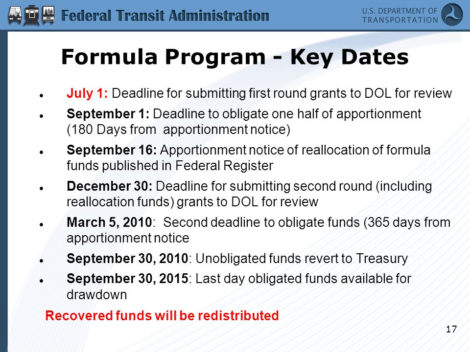 17 July 1: Deadline for submitting first round grants to DOL for review September 1: Deadline to obligate one half of apportionment (180 Days from apportionment notice) September 16: Apportionment notice of reallocation of formula funds published in Federal Register December 30: Deadline for submitting second round (including reallocation funds) grants to DOL for review March 5, 2010: Second deadline to obligate funds (365 days from apportionment notice September 30, 2010: Unobligated funds revert to Treasury September 30, 2015: Last day obligated funds available for drawdown Recovered funds will be redistributed Formula Program - Key Dates