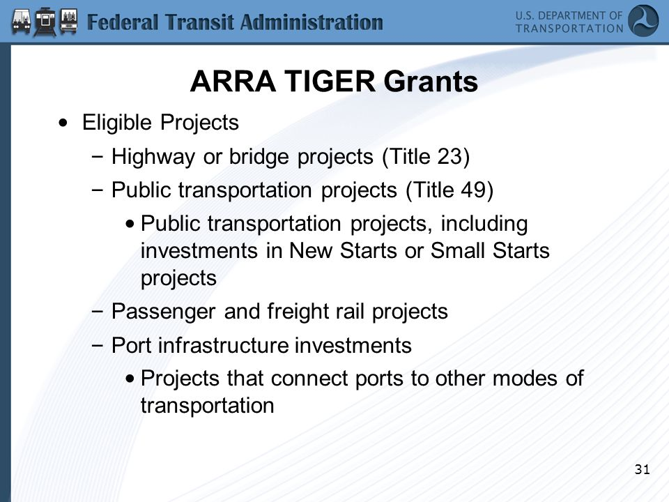 31 ARRA TIGER Grants Eligible Projects – Highway or bridge projects (Title 23) – Public transportation projects (Title 49) Public transportation projects, including investments in New Starts or Small Starts projects – Passenger and freight rail projects – Port infrastructure investments Projects that connect ports to other modes of transportation