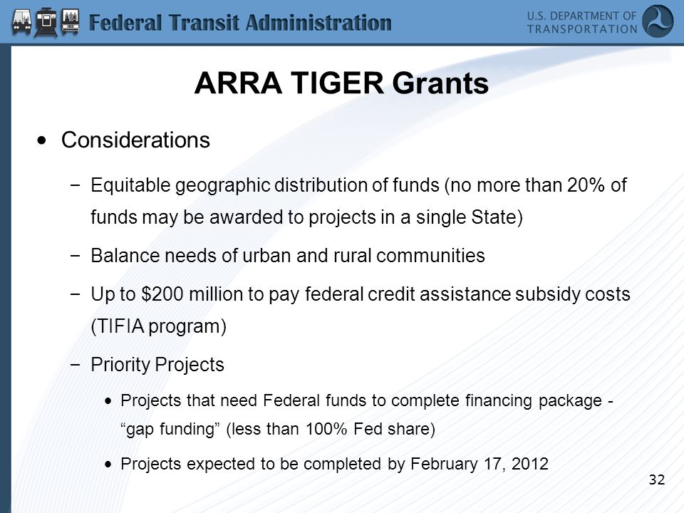 32 ARRA TIGER Grants Considerations – Equitable geographic distribution of funds (no more than 20% of funds may be awarded to projects in a single State) – Balance needs of urban and rural communities – Up to $200 million to pay federal credit assistance subsidy costs (TIFIA program) – Priority Projects Projects that need Federal funds to complete financing package - gap funding (less than 100% Fed share) Projects expected to be completed by February 17, 2012