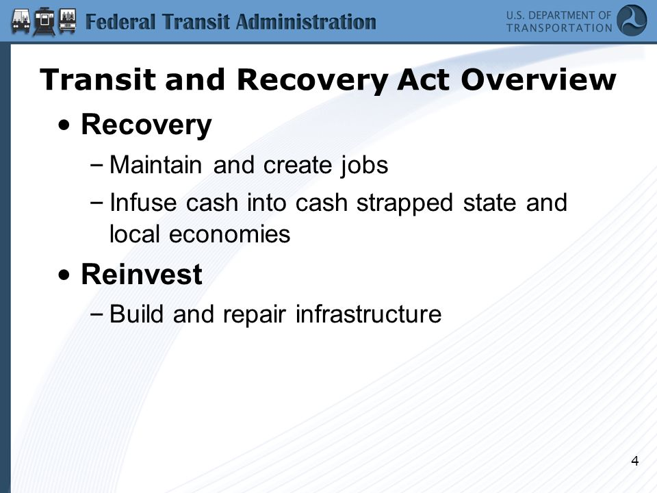4 Recovery – Maintain and create jobs – Infuse cash into cash strapped state and local economies Reinvest – Build and repair infrastructure Transit and Recovery Act Overview