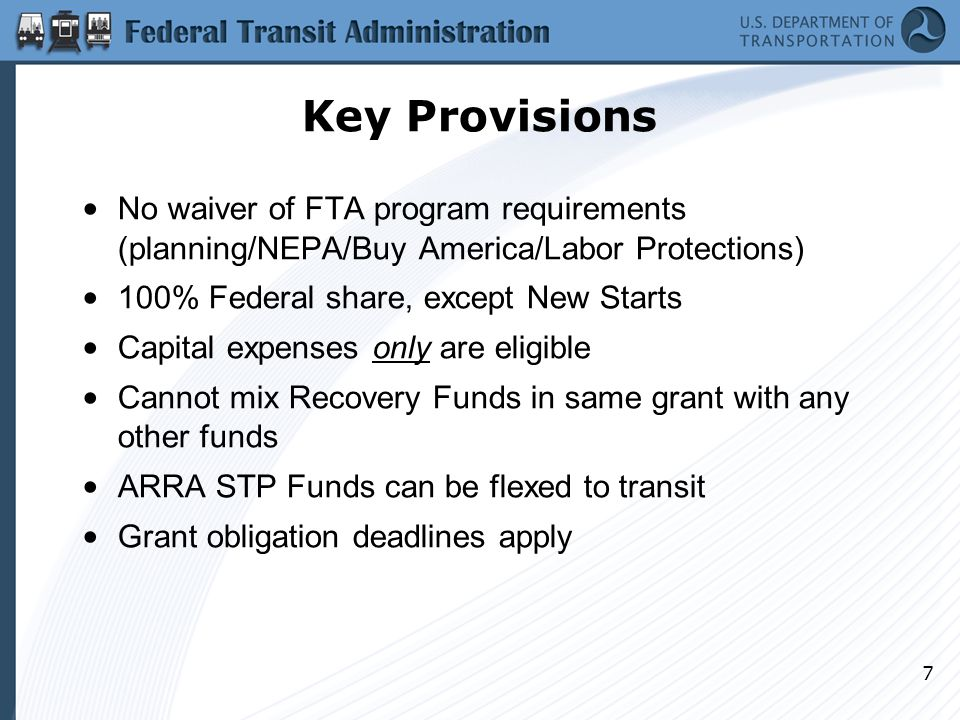 7 Key Provisions No waiver of FTA program requirements (planning/NEPA/Buy America/Labor Protections) 100% Federal share, except New Starts Capital expenses only are eligible Cannot mix Recovery Funds in same grant with any other funds ARRA STP Funds can be flexed to transit Grant obligation deadlines apply
