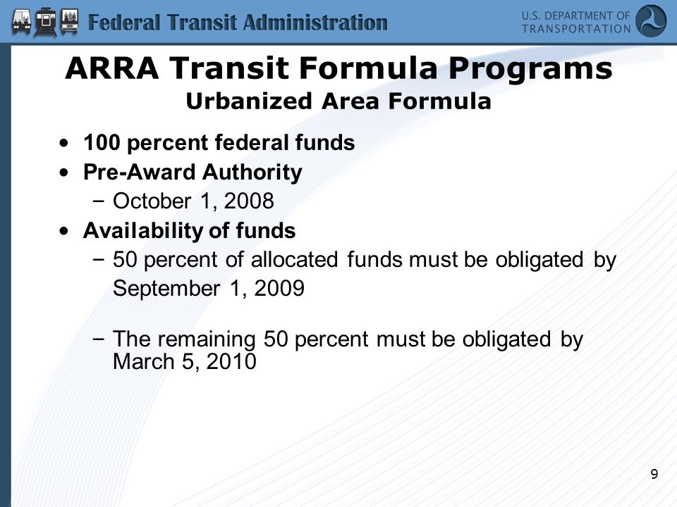 9 ARRA Transit Formula Programs Urbanized Area Formula 100 percent federal funds Pre-Award Authority – October 1, 2008 Availability of funds – 50 percent of allocated funds must be obligated by September 1, 2009 – The remaining 50 percent must be obligated by March 5, 2010