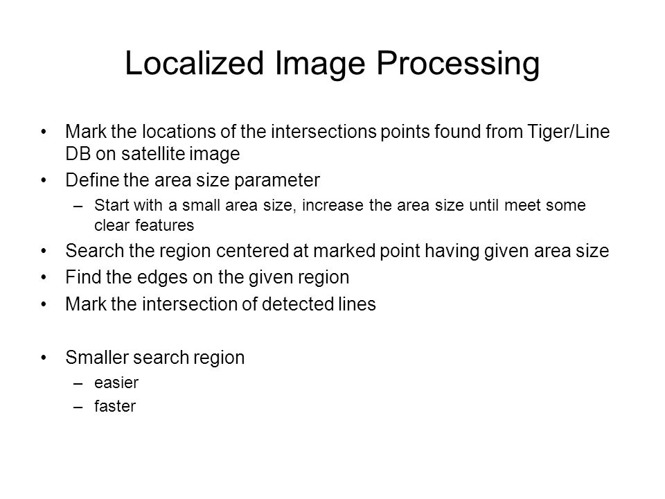 Localized Image Processing Mark the locations of the intersections points found from Tiger/Line DB on satellite image Define the area size parameter –Start with a small area size, increase the area size until meet some clear features Search the region centered at marked point having given area size Find the edges on the given region Mark the intersection of detected lines Smaller search region –easier –faster