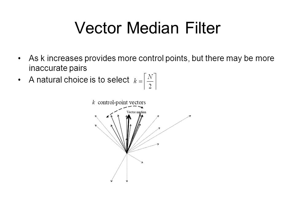 Vector Median Filter As k increases provides more control points, but there may be more inaccurate pairs A natural choice is to select