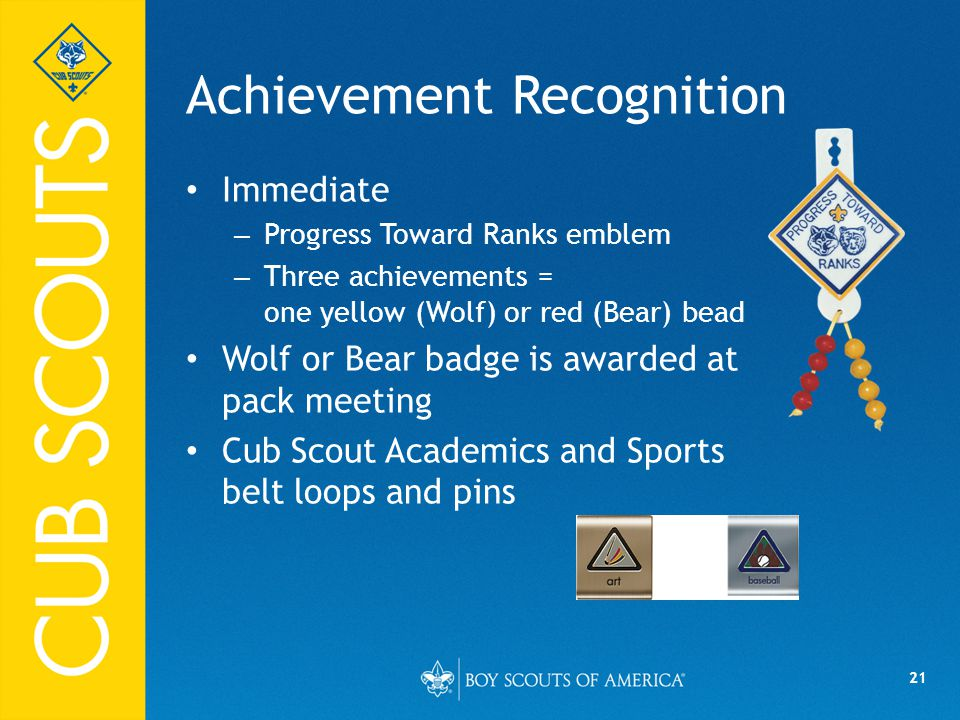 21 Achievement Recognition Immediate – Progress Toward Ranks emblem – Three achievements = one yellow (Wolf) or red (Bear) bead Wolf or Bear badge is awarded at pack meeting Cub Scout Academics and Sports belt loops and pins