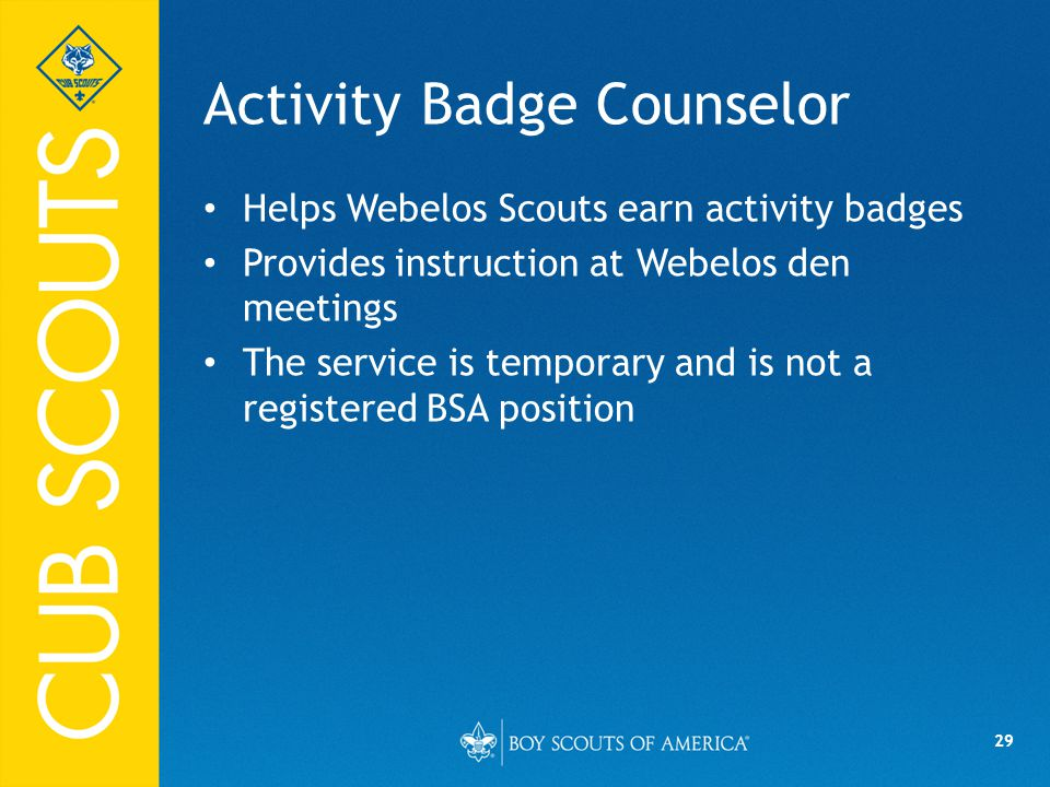 29 Activity Badge Counselor Helps Webelos Scouts earn activity badges Provides instruction at Webelos den meetings The service is temporary and is not a registered BSA position