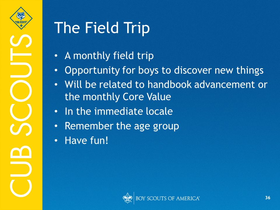 36 The Field Trip A monthly field trip Opportunity for boys to discover new things Will be related to handbook advancement or the monthly Core Value In the immediate locale Remember the age group Have fun!