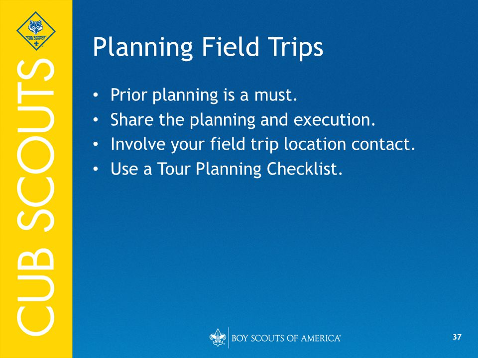 37 Planning Field Trips Prior planning is a must. Share the planning and execution.