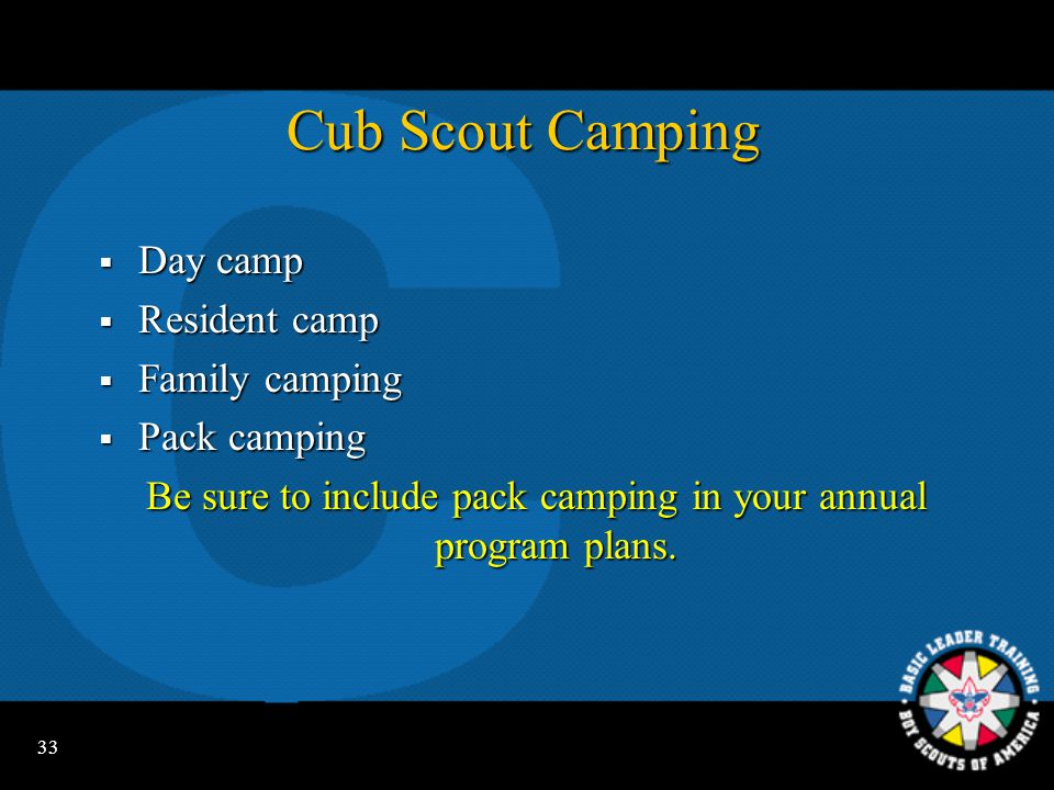 32 Planning in the Pack  Built around monthly themes for Cub Scouts, activities for Tiger Cubs, and activity badges for Webelos Scouts  Themes tie each pack meeting together  Annual program planning conference  The monthly pack leaders' meeting